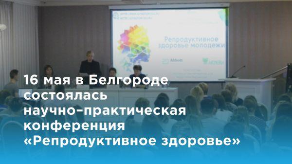16 мая в Белгороде состоялась научно–практическая конференция «Репродуктивное здоровье молодежи»